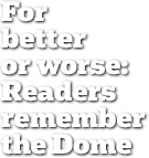 For better or worse: Readers remember the Dome